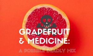 Grapefruit and Medicines - A Possible Deadly Mix?