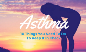 Asthma - 10 Things You Need To Do To Keep It In Check