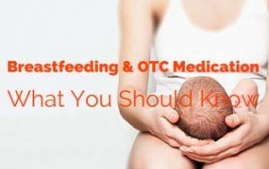 Breastfeeding And OTC Medication: Safety Tips That You Need To Know
