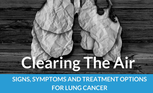Clearing The Air: Signs, Symptoms and Treatment Options For Lung Cancer