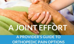 A Joint Effort: A Provider's Guide To Orthopedic Pain Options