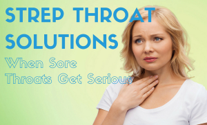 Strep Throat Solutions: When Sore Throats Get Serious